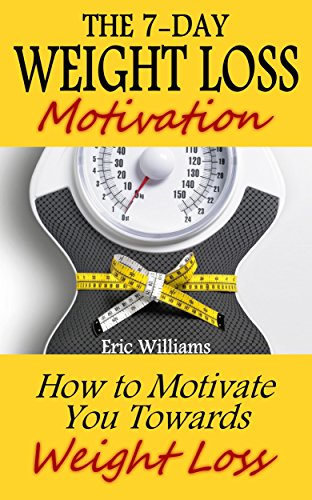 The 7-Day Weight Loss Motivation: How to Motivate You Towards Weight Loss (paleo diet, weight loss motivation, weight loss for women, weight loss smoothies, weight loss meal plan) (English Edition)