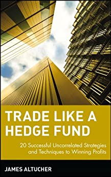 Trade Like a Hedge Fund: 20 Successful Uncorrelated Strategies and Techniques to Winning Profits (Wiley Trading) by [Altucher, James]