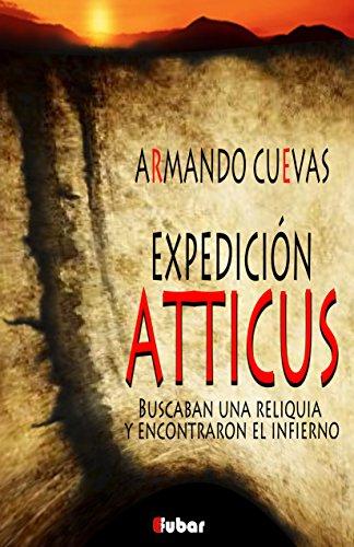 EXPEDICIÓN ATTICUS: (Buscaban una reliquia y encontraron el infierno) por Armando Cuevas Calderón