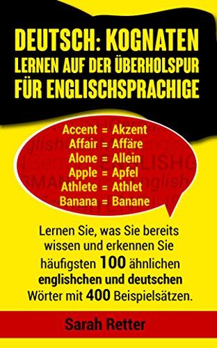 DEUTSCH: KOGNATEN LERNEN AUF DER ÜBERHOLSPUR FÜR ENGLISCHSPRACHIGE : Lernen Sie, was Sie bereits wissen und erkennen Sie häufigsten 100 ähnlichen englischen ... und deutschen Wörter mit 400 Beispielsätzen