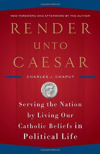 Render Unto Caesar: Serving the Nation by Living Our Catholic Beliefs in Political Life by Charles J. Chaput (2009-08-04)