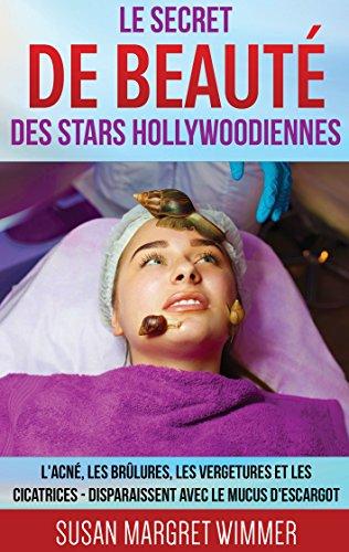 Le Secret de Beauté des Stars Hollywoodiennes: L'acné, les Brûlures, les Vergetures et les Cicatrices - Disparaissent avec le mucus d'escargot par Susan Margret Wimmer