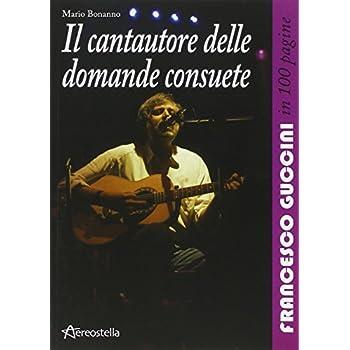 Il Cantautore Delle Domande Consuete. Francesco Guccini In 100 Pagine