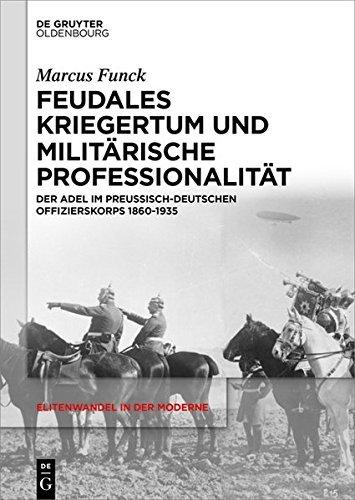 Feudales Kriegertum und militärische Professionalität: Der Adel im preußisch-deutschen Offizierskorps 1860-1935 (Elitenwandel in der Moderne / Elites and Modernity 6)