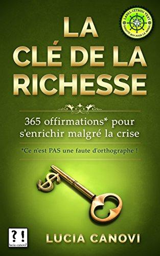 La clé de la richesse: 365 offirmations* à se poser pour s'enrichir malgré la crise [Ce n'est PAS une faute d'orthographe.]
