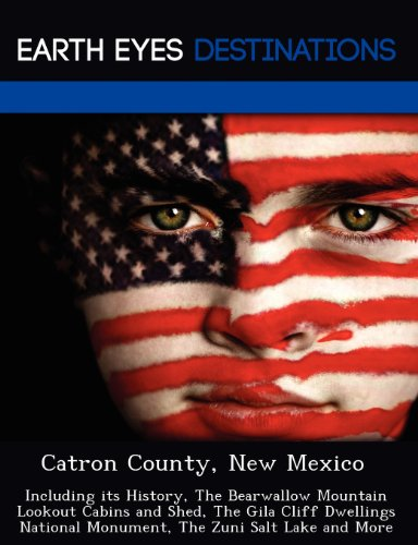 Catron County, New Mexico: Including Its History, the Bearwallow Mountain Lookout Cabins and Shed, the Gila Cliff Dwellings National Monument, th -