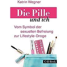 Die Pille und ich: Vom Symbol der sexuellen Befreiung zur Lifestyle-Droge (Beck Paperback 6215)