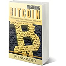 BITCOIN: Mastering Bitcoin and Cryptocurrency Technologies - Mining, Investing and Trading in the Internet of Money (Blockchain, Wallet, Business) (English Edition)
