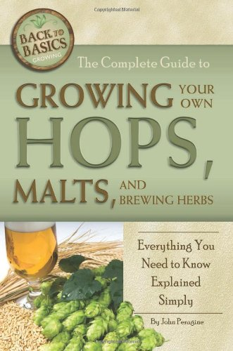 The Complete Guide to Growing Your Own Hops, Malts, and Brewing Herbs: Everything You Need to Know Explained Simply (Back to Basics)