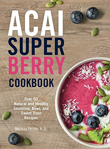 Acai Super Berry Cookbook: Over 50 Natural and Healthy Smoothie, Bowl, and Sweet Treat Recipes - Acai Berry Drink