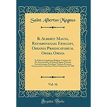 B. Alberti Magni, Ratisbonensis Episcopi, Ordinis Prædicatorum, Opera Omnia, Vol. 16: Ex Editione Lugdunensi Religiose Castigata, Et Pro Revocata; Commentarii in Secundam Part