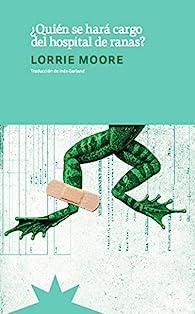 ¿Quién se hará cargo del hospital de ranas? par Lorrie Moore