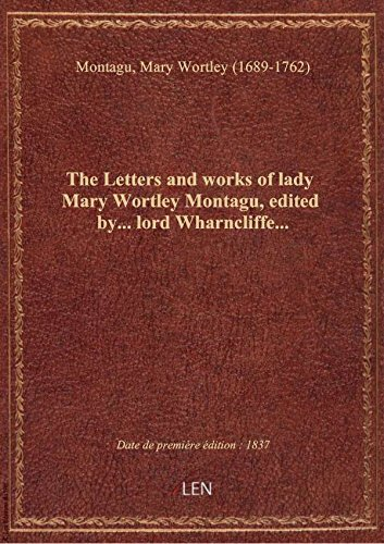 The Letters and works of lady Mary Wortley Montagu, edited by... lord Wharncliffe...