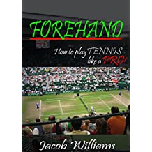 Forehand : How to Play Tennis Like a Pro!: Suggestions and techniques from professtional to improve your forehand (Tennis tips Book 2) (English Edition)