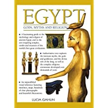 Egypt: Gods, Myths & Religion: A Fascinating Guide to the Mythology and Religion of Ancient Egypt, and to the Awe-Inspiring Temples, Tombs and Treasures of the World's First Great Civilization