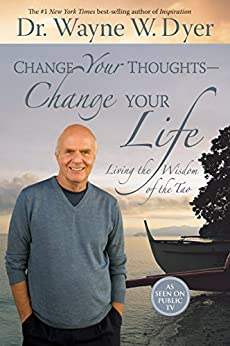 Change Your Thoughts - Change Your Life: Living the Wisdom of the Tao by [Dyer, Wayne]