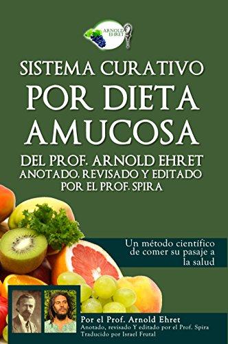 Sistema curativo por dieta amucosa del Prof. Arnold Ehret: Anotado, revisado y editado por el Prof. Spira por Arnold Ehret