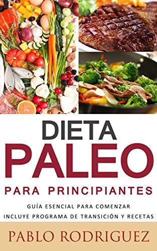 Dieta Paleolitica para principiantes - Incluye programa de transición y recetas para bajar de peso y adelgazar: Conozca los beneficios de la dieta Paleolítica para la salud, como bajar de peso por Pablo Rodriguez