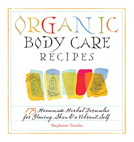 Organic Body Care Recipes: 175 Homeade Herbal Formulas for Glowing Skin & a Vibrant Self (English Edition)