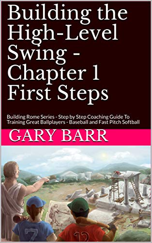 Building the High-Level Swing - Chapter 1 First Steps: Building Rome Series - Step by Step Coaching Guide To Training Great Ballplayers - Baseball and Fast Pitch Softball (English Edition) -