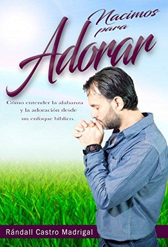 Nacimos para adorar: Cómo entender la alabanza y la adoración desde un enfoque bíblico (Spanish Edition)