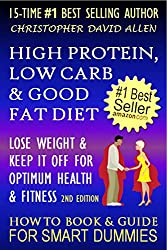 HIGH PROTEIN, LOW CARB & GOOD FAT DIET - LOSE WEIGHT & KEEP IT OFF FOR OPTIMUM HEALTH & FITNESS - 2ND EDITION - HOW TO BOOK & GUIDE FOR SMART DUMMIES