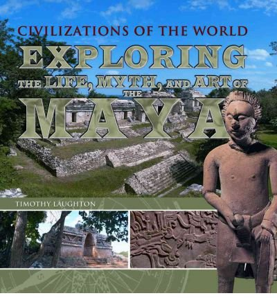 [( Exploring the Life, Myth, and Art of the Maya )] [by: Timothy Laughton] [Aug-2011]