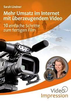 Mehr Umsatz im Internet mit überzeugendem Video: 10 einfache Schritte zum fertigen Film von [Lindner, Sarah]
