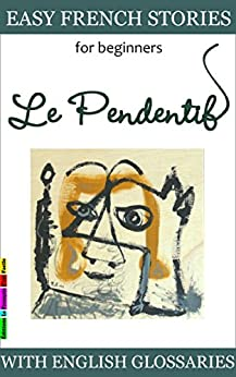 Easy French Stories for Beginners - Le Pendentif: With French-English Glossaries (Easy French Reader Series for Beginners t. 1) (French Edition) by [Lainé, Sylvie]