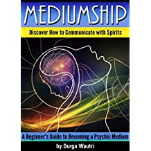 Mediumship: Discover How to Communicate with Spirits ~ A Beginner's Guide to Becoming a Psychic Medium (English Edition)