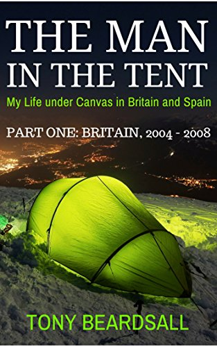 The Man in the Tent - My Life under Canvas in Britain and Spain: Part One - Britain, 2004 - 2008 (English Edition)