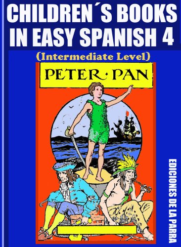 Children´s Books In Easy Spanish 4: Peter Pan (Intermediate Level) (Spanish Readers For Kids Of All Ages!) par Alejandro Parra Pinto