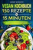 Vegan Kochbuch 150 Rezepte in 15 Minuten: 150 abwechslungsreiche und leckere vegane Rezepte, schnell und unkompliziert…