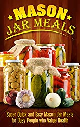 Mason Jar: Mason Jar Meals: Super Quick and Easy Mason Jar Meals for Busy People who Value Health: Mason Jar Meals: Mason Jar Meals (Cooking for One, Canning ... Hacks, Special Occasions) (English Edition)
