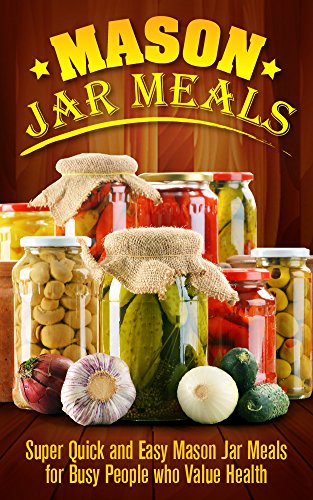 Mason Jar: Mason Jar Meals: Super Quick and Easy Mason Jar Meals for Busy People who Value Health: Mason Jar Meals: Mason Jar Meals (Cooking for One, Canning ... Hacks, Special Occasions) (English Edition) Mason Fruit Jars