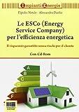 Le ESCo (Energy Service Company) per l'efficienza energetica. Il risparmio garantito senza rischi per il cliente. Con CD-ROM
