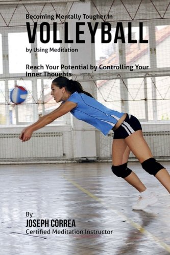 Becoming Mentally Tougher In Volleyball by Using Meditation: Reach Your Potential by Controlling Your Inner Thoughts