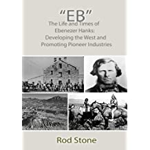 Eb: The Life and Times of Ebenezer Hanks: Developing the West and Promoting Pioneer Industries by Rod Stone (2014-08-11)