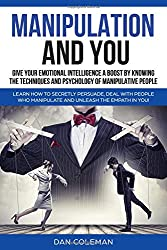 Manipulation and You : Give Your Emotional Intelligence A Boost by Knowing The Techniques and Psychology of Manipulative People: Learn How To Secretly Persuade, Deal With People Who Manipulate!