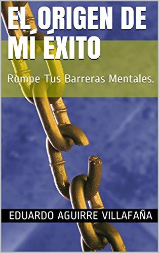 El Origen De Mí Éxito: Rompe Tus Barreras Mentales. por Eduardo Aguirre Villafaña