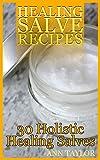 Healing Salve Recipes: 30 Holistic Healing Salves: (Homemade Healing Salves, Homemade Remedies)