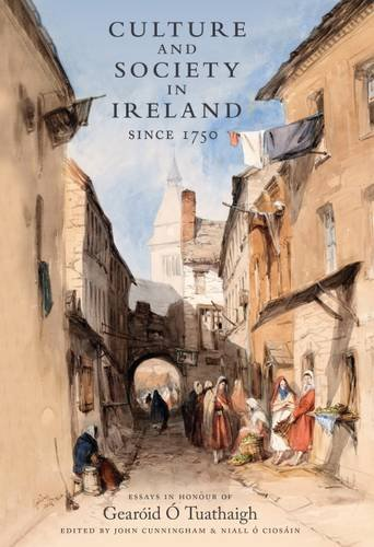 Culture and Society in Ireland Since 1750: Essays in Honour of Gearoid O Tuathaigh