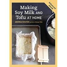 Making Soy Milk and Tofu at Home (Enhanced Edition): The Asian Tofu Guide to Block Tofu, Silken Tofu, Pressed Tofu, Yuba, and More