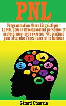 PNL - Programmation Neuro Linguistique : la PNL pour le développement personnel et professionnel avec exercice PNL pratique pour atteindre l'excellence et le bonheur par [Chauvin, Gérard]