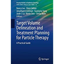 Target Volume Delineation and Treatment Planning for Particle Therapy: A Practical Guide (Practical Guides in Radiation Oncology)