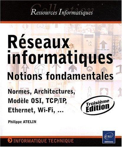 Rseaux informatiques - Notions fondamentales (Normes, Architecture, Modle OSI, TCP/IP, Ethernet, Wi-Fi, ...) de Philippe Atelin (2009) Broch