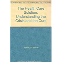The Health Care Solution: Understanding the Crisis and the Cure