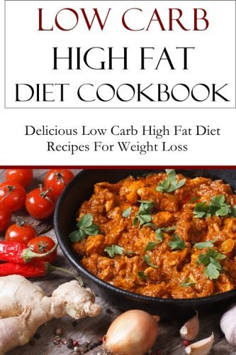 Low Carb High Fat Diet Cookbook: Delicious Low Carb High Fat Diet Recipes For Weight Loss (LCHF Diet Recipes)