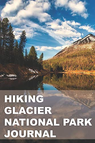 Hiking Glacier National Park Journal: Planner & Tracker for Exploring One of Our Nation's Greatest Parks - Glacier National Park, Backpacking