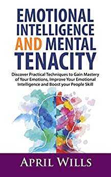 APRIL WILLS WILLS - EMOTIONAL INTELLIGENCE AND MENTAL TENACITY: Discover Practical Techniques to Gain Mastery of Your Emotions, Improve Your Emotional Intelligence and Boost Your People Skills